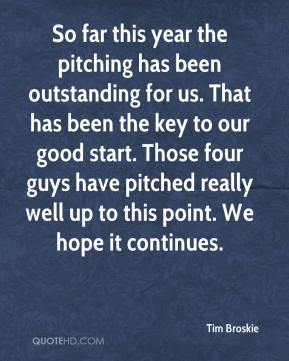Tim Broskie  - So far this year the pitching has been outstanding for us. That has been the key to our good start. Those four guys have pitched really well up to this point. We hope it continues.