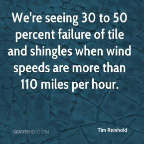 Tim Reinhold  - We're seeing 30 to 50 percent failure of tile and shingles when wind speeds are more than 110 miles per hour.