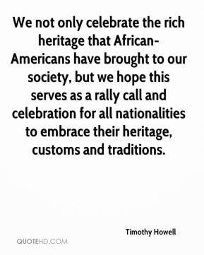 Timothy Howell  - We not only celebrate the rich heritage that African-Americans have brought to our society, but we hope this serves as a rally call and celebration for all nationalities to embrace their heritage, customs and traditions.