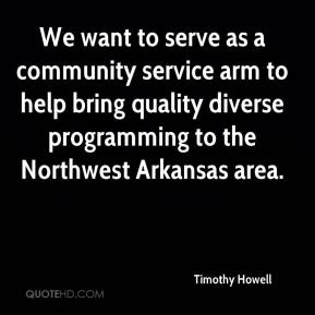Timothy Howell  - We want to serve as a community service arm to help bring quality diverse programming to the Northwest Arkansas area.