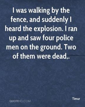 Timur  - I was walking by the fence, and suddenly I heard the explosion. I ran up and saw four police men on the ground. Two of them were dead.