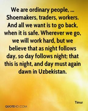 Timur  - We are ordinary people, ... Shoemakers, traders, workers. And all we want is to go back, when it is safe. Wherever we go, we will work hard, but we believe that as night follows day, so day follows night; that this is night, and day must again dawn in Uzbekistan.