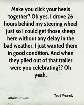 Todd Messerly  - Make you click your heels together? Oh yes. I drove 26 hours behind my steering wheel just so I could get those sheep here without any delay in the bad weather. I just wanted them in good condition. And when they piled out of that trailer were you celebrating?? Oh yeah.