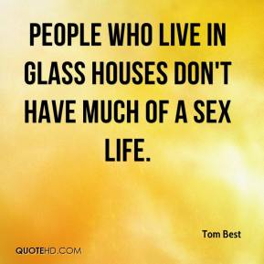 Tom Best  - People who live in glass houses don't have much of a sex life.