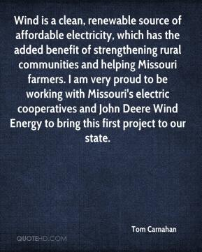 Tom Carnahan  - Wind is a clean, renewable source of affordable electricity, which has the added benefit of strengthening rural communities and helping Missouri farmers. I am very proud to be working with Missouri's electric cooperatives and John Deere Wind Energy to bring this first project to our state.