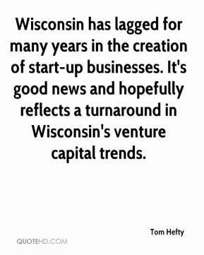 Tom Hefty  - Wisconsin has lagged for many years in the creation of start-up businesses. It's good news and hopefully reflects a turnaround in Wisconsin's venture capital trends.