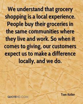 Tom Keller  - We understand that grocery shopping is a local experience. People buy their groceries in the same communities where they live and work. So when it comes to giving, our customers expect us to make a difference locally, and we do.