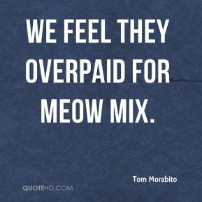 Tom Morabito  - We feel they overpaid for Meow Mix.