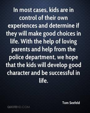 In most cases, kids are in control of their own experiences and determine if they will make good choices in life. With the help of loving parents and help from the police department, we hope that the kids will develop good character and be successful in life.