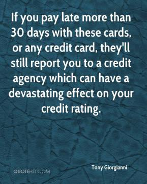 Tony Giorgianni  - If you pay late more than 30 days with these cards, or any credit card, they'll still report you to a credit agency which can have a devastating effect on your credit rating.