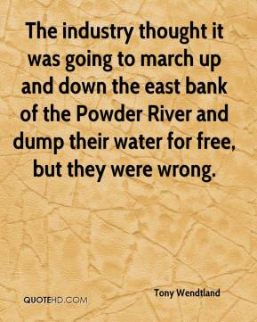 Tony Wendtland  - The industry thought it was going to march up and down the east bank of the Powder River and dump their water for free, but they were wrong.