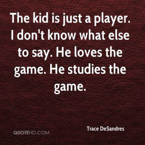 Trace DeSandres  - The kid is just a player. I don't know what else to say. He loves the game. He studies the game.