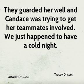 Tracey Driscoll  - They guarded her well and Candace was trying to get her teammates involved. We just happened to have a cold night.