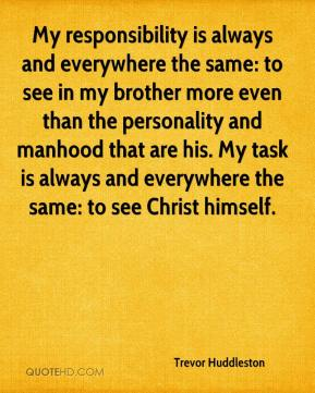 Trevor Huddleston - My responsibility is always and everywhere the same: to see in my brother more even than the personality and manhood that are his. My task is always and everywhere the same: to see Christ himself.