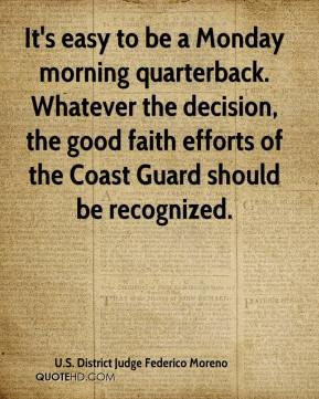It's easy to be a Monday morning quarterback. Whatever the decision, the good faith efforts of the Coast Guard should be recognized.
