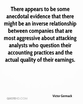 Victor Germack  - There appears to be some anecdotal evidence that there might be an inverse relationship between companies that are most aggressive about attacking analysts who question their accounting practices and the actual quality of their earnings.