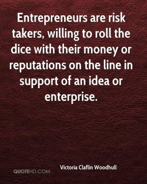 Victoria Claflin Woodhull  - Entrepreneurs are risk takers, willing to roll the dice with their money or reputations on the line in support of an idea or enterprise.