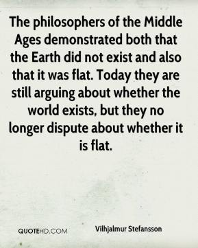 The philosophers of the Middle Ages demonstrated both that the Earth did not exist and also that it was flat. Today they are still arguing about whether the world exists, but they no longer dispute about whether it is flat.