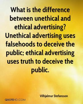 What is the difference between unethical and ethical advertising? Unethical advertising uses falsehoods to deceive the public; ethical advertising uses truth to deceive the public.