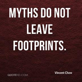 Vincent Chow  - Myths do not leave footprints.