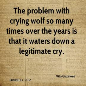 Vito Giacalone  - The problem with crying wolf so many times over the years is that it waters down a legitimate cry.