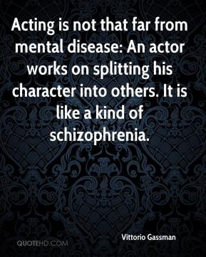 Vittorio Gassman - Acting is not that far from mental disease: An actor works on splitting his character into others. It is like a kind of schizophrenia.