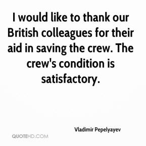Vladimir Pepelyayev  - I would like to thank our British colleagues for their aid in saving the crew. The crew's condition is satisfactory.