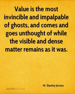 W. Stanley Jevons  - Value is the most invincible and impalpable of ghosts, and comes and goes unthought of while the visible and dense matter remains as it was.