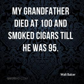 Walt Balcer  - My grandfather died at 100 and smoked cigars till he was 95.