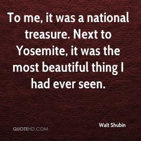 Walt Shubin  - To me, it was a national treasure. Next to Yosemite, it was the most beautiful thing I had ever seen.