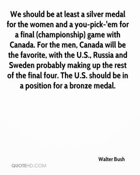 Walter Bush  - We should be at least a silver medal for the women and a you-pick-'em for a final (championship) game with Canada. For the men, Canada will be the favorite, with the U.S., Russia and Sweden probably making up the rest of the final four. The U.S. should be in a position for a bronze medal.