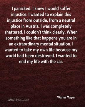 Walter Mayer  - I panicked. I knew I would suffer injustice. I wanted to explain this injustice from outside, from a neutral place in Austria. I was completely shattered. I couldn't think clearly. When something like that happens you are in an extraordinary mental situation. I wanted to take my own life because my world had been destroyed. I wanted to end my life with the car.