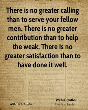 Walter Reuther - There is no greater calling than to serve your fellow men. There is no greater contribution than to help the weak. There is no greater satisfaction than to have done it well.