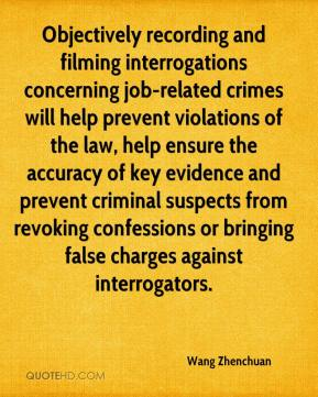 Wang Zhenchuan  - Objectively recording and filming interrogations concerning job-related crimes will help prevent violations of the law, help ensure the accuracy of key evidence and prevent criminal suspects from revoking confessions or bringing false charges against interrogators.