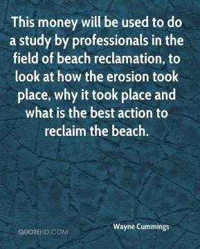 Wayne Cummings  - This money will be used to do a study by professionals in the field of beach reclamation, to look at how the erosion took place, why it took place and what is the best action to reclaim the beach.