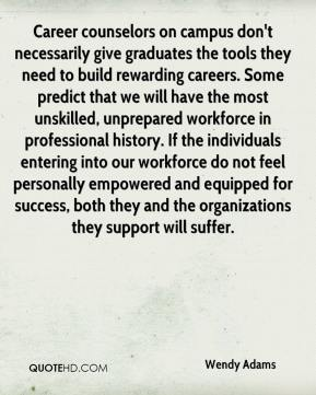 Wendy Adams  - Career counselors on campus don't necessarily give graduates the tools they need to build rewarding careers. Some predict that we will have the most unskilled, unprepared workforce in professional history. If the individuals entering into our workforce do not feel personally empowered and equipped for success, both they and the organizations they support will suffer.