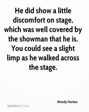 Wendy Horton  - He did show a little discomfort on stage, which was well covered by the showman that he is. You could see a slight limp as he walked across the stage.