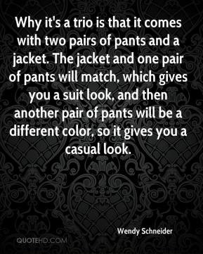 Wendy Schneider  - Why it's a trio is that it comes with two pairs of pants and a jacket. The jacket and one pair of pants will match, which gives you a suit look, and then another pair of pants will be a different color, so it gives you a casual look.