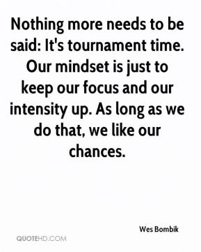 Wes Bombik  - Nothing more needs to be said: It's tournament time. Our mindset is just to keep our focus and our intensity up. As long as we do that, we like our chances.
