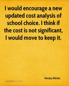 Wesley Ritchie  - I would encourage a new updated cost analysis of school choice. I think if the cost is not significant, I would move to keep it.