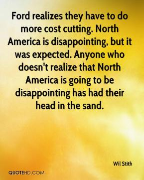 Wil Stith  - Ford realizes they have to do more cost cutting. North America is disappointing, but it was expected. Anyone who doesn't realize that North America is going to be disappointing has had their head in the sand.