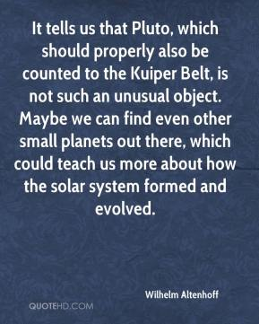 Wilhelm Altenhoff  - It tells us that Pluto, which should properly also be counted to the Kuiper Belt, is not such an unusual object. Maybe we can find even other small planets out there, which could teach us more about how the solar system formed and evolved.