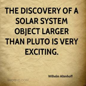 Wilhelm Altenhoff  - The discovery of a solar system object larger than Pluto is very exciting.