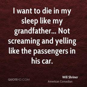 Will Shriner  - I want to die in my sleep like my grandfather... Not screaming and yelling like the passengers in his car.