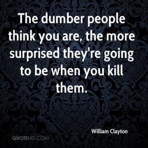 William Clayton  - The dumber people think you are, the more surprised they're going to be when you kill them.