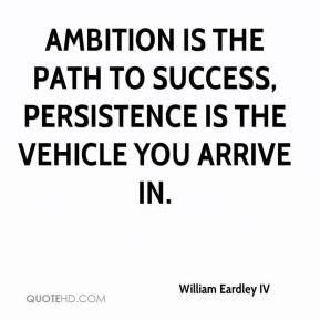 William Eardley IV - Ambition is the path to success, persistence is the vehicle you arrive in.
