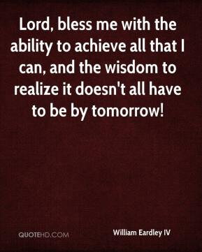 Lord, bless me with the ability to achieve all that I can, and the wisdom to realize it doesn't all have to be by tomorrow!