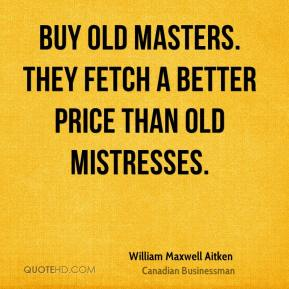 William Maxwell Aitken - Buy old masters. They fetch a better price than old mistresses.