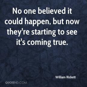 William Rickett  - No one believed it could happen, but now they're starting to see it's coming true.