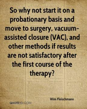 Wim Fleischmann  - So why not start it on a probationary basis and move to surgery, vacuum-assisted closure (VAC), and other methods if results are not satisfactory after the first course of the therapy?